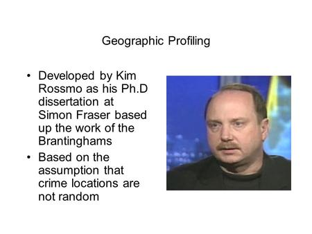 Geographic Profiling Developed by Kim Rossmo as his Ph.D dissertation at Simon Fraser based up the work of the Brantinghams Based on the assumption that.