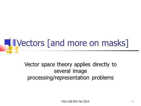 1 MSU CSE 803 Fall 2014 Vectors [and more on masks] Vector space theory applies directly to several image processing/representation problems.