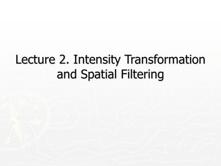 Lecture 2. Intensity Transformation and Spatial Filtering