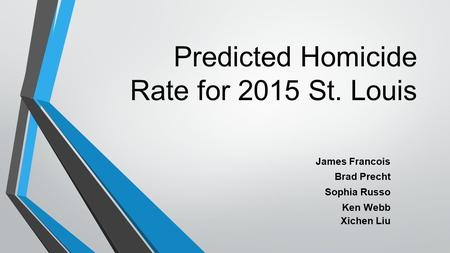 Predicted Homicide Rate for 2015 St. Louis James Francois Brad Precht Sophia Russo Ken Webb Xichen Liu.