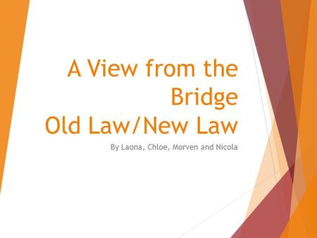 A View from the Bridge Old Law/New Law By Laona, Chloe, Morven and Nicola.