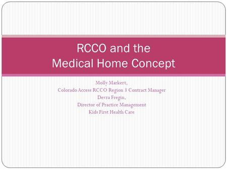 RCCO and the Medical Home Concept Molly Markert, Colorado Access RCCO Region 3 Contract Manager Devra Fregin, Director of Practice Management Kids First.