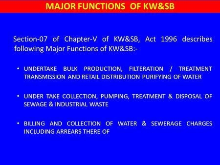 Section-07 of Chapter-V of KW&SB, Act 1996 describes following Major Functions of KW&SB:- UNDERTAKE BULK PRODUCTION, FILTERATION / TREATMENT TRANSMISSION.
