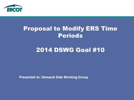 Proposal to Modify ERS Time Periods 2014 DSWG Goal #10 Presented to: Demand Side Working Group.