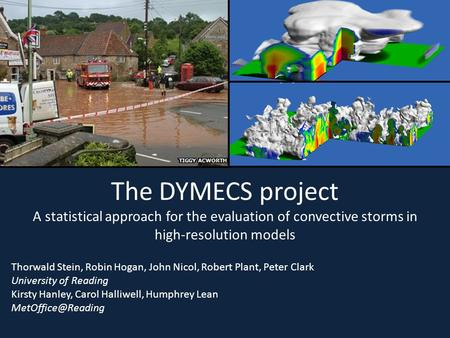 The DYMECS project A statistical approach for the evaluation of convective storms in high-resolution models Thorwald Stein, Robin Hogan, John Nicol, Robert.