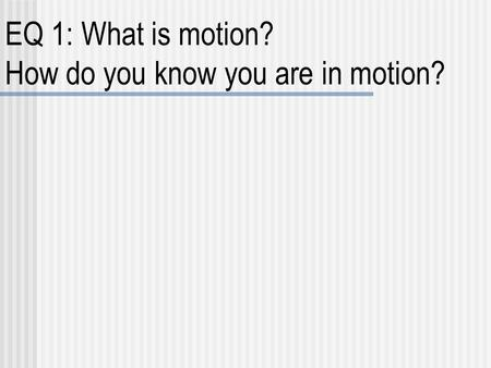 EQ 1: What is motion? How do you know you are in motion?