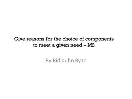 Give reasons for the choice of components to meet a given need – M2 By Ridjauhn Ryan.