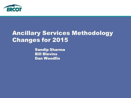 Ancillary Services Methodology Changes for 2015 Sandip Sharma Bill Blevins Dan Woodfin.