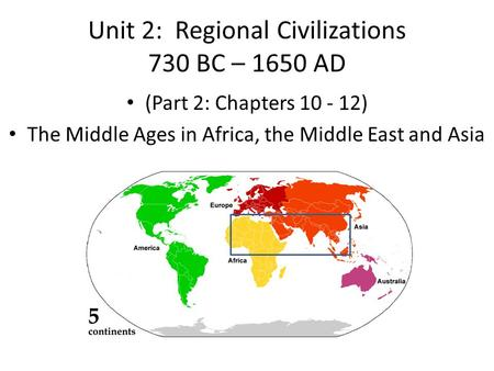 Unit 2: Regional Civilizations 730 BC – 1650 AD (Part 2: Chapters 10 - 12) The Middle Ages in Africa, the Middle East and Asia.