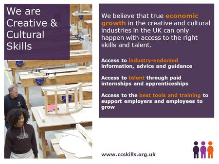 We are Creative & Cultural Skills www.ccskills.org.uk We believe that true economic growth in the creative and cultural industries in the UK can only happen.
