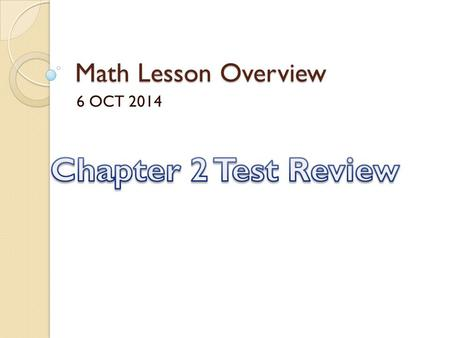 Math Lesson Overview 6 OCT 2014 Chapter 2 Test Review.