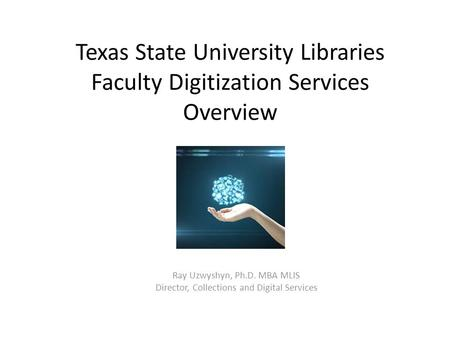 Texas State University Libraries Faculty Digitization Services Overview Ray Uzwyshyn, Ph.D. MBA MLIS Director, Collections and Digital Services.