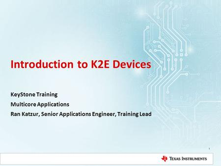Introduction to K2E Devices KeyStone Training Multicore Applications Ran Katzur, Senior Applications Engineer, Training Lead 1.