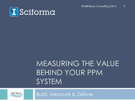 MEASURING THE VALUE BEHIND YOUR PPM SYSTEM Build, Measure & Deliver © Mill Beck Consulting 2014 1.