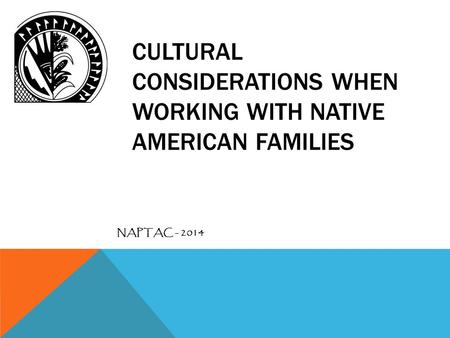 CULTURAL CONSIDERATIONS WHEN WORKING WITH NATIVE AMERICAN FAMILIES NAPTAC - 2014.