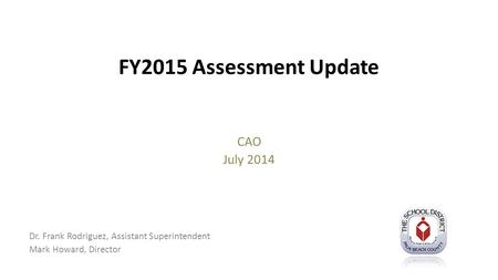 FY2015 Assessment Update CAO July 2014 Dr. Frank Rodriguez, Assistant Superintendent Mark Howard, Director.