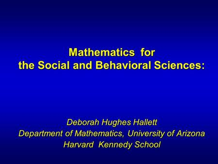 Mathematics for the Social and Behavioral Sciences: Deborah Hughes Hallett Department of Mathematics, University of Arizona Harvard Kennedy School.