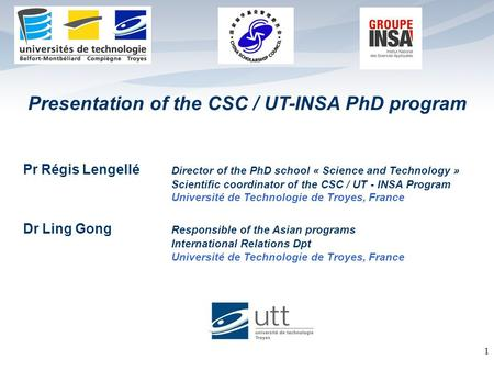 Presentation of the CSC / UT-INSA PhD program 1 Pr Régis Lengellé Director of the PhD school « Science and Technology » Scientific coordinator of the CSC.