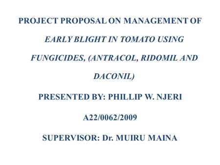 PROJECT PROPOSAL ON MANAGEMENT OF EARLY BLIGHT IN TOMATO USING FUNGICIDES, (ANTRACOL, RIDOMIL AND DACONIL) PRESENTED BY: PHILLIP W. NJERI A22/0062/2009.