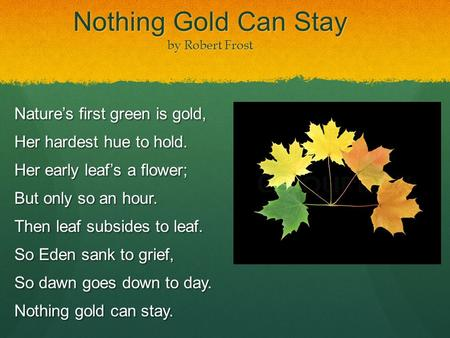 Nothing Gold Can Stay by Robert Frost Nature's first green is gold, Her hardest hue to hold. Her early leaf's a flower; But only so an hour. Then leaf.
