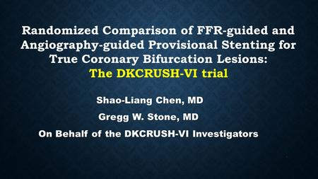 Randomized Comparison of FFR-guided and Angiography-guided Provisional Stenting for True Coronary Bifurcation Lesions: The DKCRUSH-VI trial Shao-Liang.