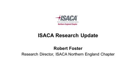 ISACA Research Update Robert Foster Research Director, ISACA Northern England Chapter.