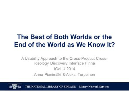 THE NATIONAL LIBRARY OF FINLAND – Library Network Services The Best of Both Worlds or the End of the World as We Know It? A Usability Approach to the Cross-Product.
