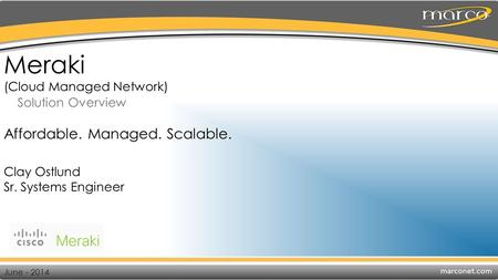 Meraki (Cloud Managed Network) Solution Overview Clay Ostlund Sr. Systems Engineer June - 2014 Affordable. Managed. Scalable.