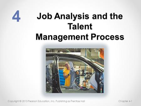 Job Analysis and the Talent Management Process Chapter 4-1Copyright © 2013 Pearson Education, Inc. Publishing as Prentice Hall 4.