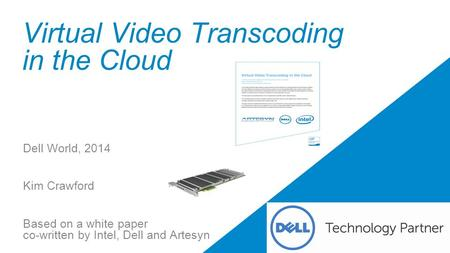 Virtual Video Transcoding in the Cloud Dell World, 2014 Kim Crawford Based on a white paper co-written by Intel, Dell and Artesyn.