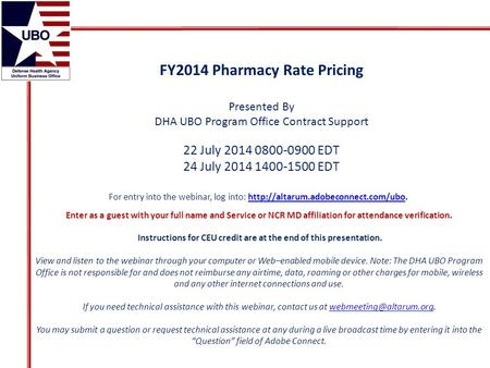 FY2014 Pharmacy Rate Pricing Presented By DHA UBO Program Office Contract Support 22 July 2014 0800-0900 EDT 24 July 2014 1400-1500 EDT For entry into.