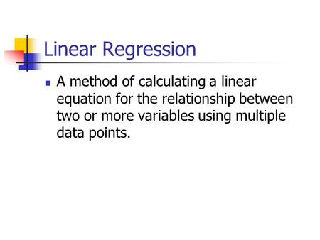 Linear Regression A method of calculating a linear equation for the relationship between two or more variables using multiple data points.