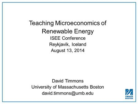 Teaching Microeconomics of Renewable Energy ISEE Conference Reykjavík, Iceland August 13, 2014 David Timmons University of Massachusetts Boston