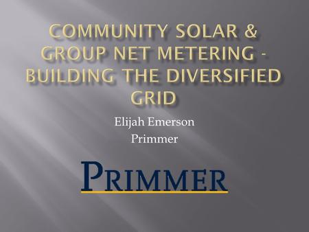 Elijah Emerson Primmer. Community Solar is:  Local  Smaller Scale  Distributed (benefits local electric grid)  Driven by community needs (not industry)