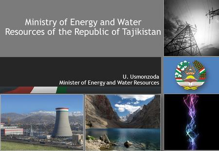 Ministry of Energy and Water Resources of the Republic of Tajikistan U. Usmonzoda Minister of Energy and Water Resources.