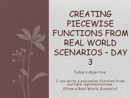 Today's objective: I can write a piecewise function from multiple representations. (From a Real World Scenario) CREATING PIECEWISE FUNCTIONS FROM REAL.