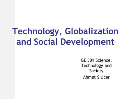 Technology, Globalization and Social Development GE 301 Science, Technology and Society Ahmet S Ucer.