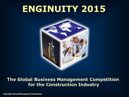 The Global Business Management Competition for the Construction Industry for the Construction Industry ENGINUITY 2015 Copyright Virtual Management Simulations.