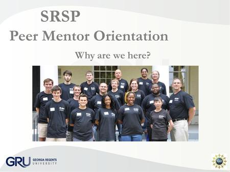 SRSP Peer Mentor Orientation Why are we here?. SRSP Peer Mentoring Some of the best mentors of students are other students.