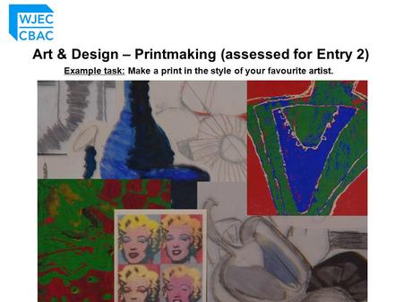 Art & Design – Printmaking (assessed for Entry 2) Example task: Make a print in the style of your favourite artist.