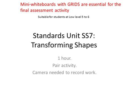 Standards Unit SS7: Transforming Shapes 1 hour. Pair activity. Camera needed to record work. Suitable for students at Low level 5 to 6 Mini-whiteboards.