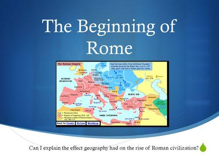  The Beginning of Rome Can I explain the effect geography had on the rise of Roman civilization?