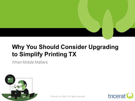 Why You Should Consider Upgrading to Simplify Printing TX When Mobile Matters Tricerat, Inc. 2014. All rights reserved.
