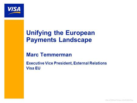 VISA INTERNATIONAL CONFIDENTIAL Unifying the European Payments Landscape Marc Temmerman Executive Vice President, External Relations Visa EU.