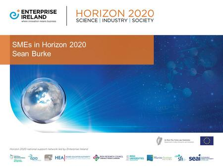 SMEs in Horizon 2020 Sean Burke. Agenda 1.The SME Instrument 2. Fast Track to Innovation (January 2015) 3.Supports for Companies applying for H2020 Funding.