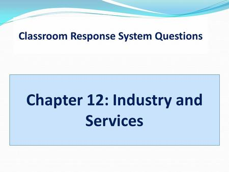 Classroom Response System Questions Chapter 12: Industry and Services.