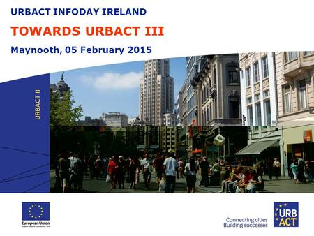 URBACT INFODAY IRELAND TOWARDS URBACT III Maynooth, 05 February 2015.