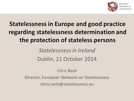 Statelessness in Europe and good practice regarding statelessness determination and the protection of stateless persons Statelessness in Ireland Dublin,