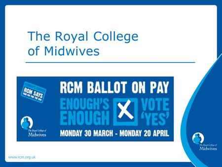 The Royal College of Midwives. The RCM is balloting members employed in the HSC in Northern Ireland for industrial action. We are recommending that you.