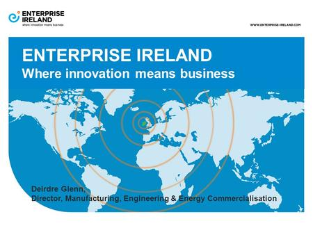 ENTERPRISE IRELAND Where innovation means business Deirdre Glenn, Director, Manufacturing, Engineering & Energy Commercialisation.